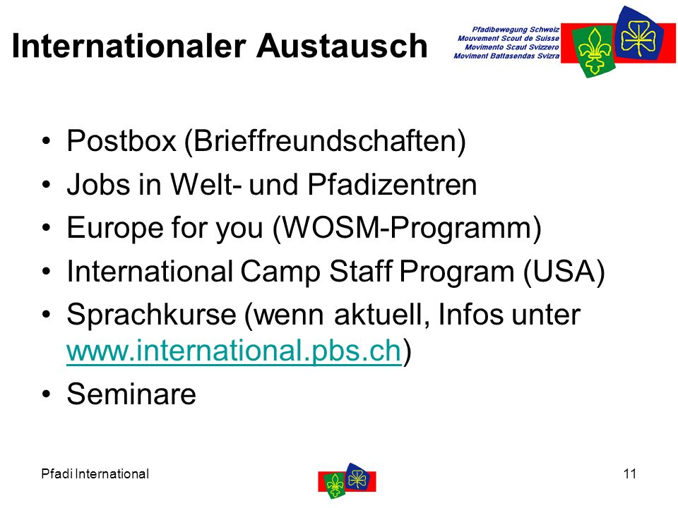 Pfadi International11 Internationaler Austausch Postbox (Brieffreundschaften) Jobs in Welt- und Pfadizentren Europe for you (WOSM-Programm) International Camp Staff Program (USA) Sprachkurse (wenn aktuell, Infos unter www.international.pbs.ch) www.international.pbs.ch Seminare