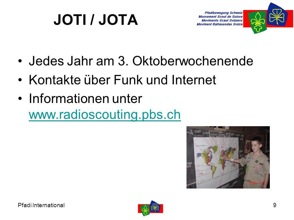 Pfadi International9 JOTI / JOTA Jedes Jahr am 3. Oktoberwochenende Kontakte über Funk und Internet Informationen unter www.radioscouting.pbs.ch www.r