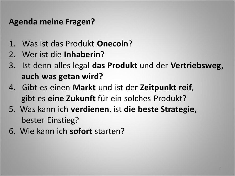 2 Agenda meine Fragen? 1.Was ist das Produkt Onecoin? 2.Wer ist die Inhaberin? 3. Ist denn alles legal das Produkt und der Vertriebsweg, auch was geta