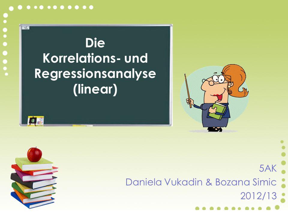 5AK Daniela Vukadin & Bozana Simic 2012/13 Die Korrelations- und Regressionsanalyse (linear)