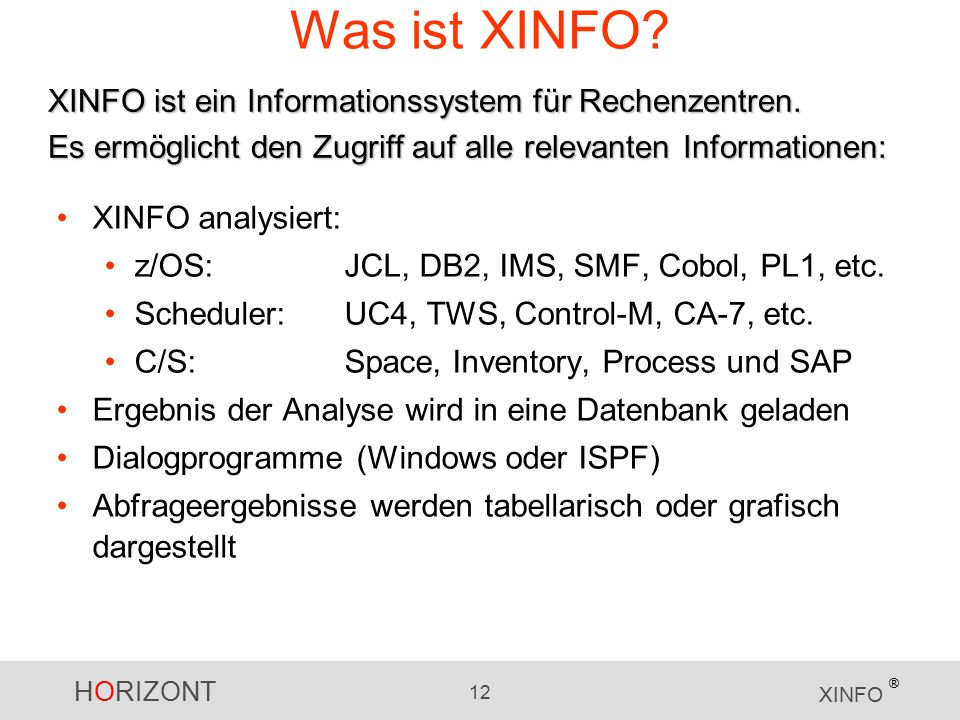 HORIZONT 12 XINFO ® Was ist XINFO? XINFO analysiert: z/OS:JCL, DB2, IMS, SMF, Cobol, PL1, etc. Scheduler:UC4, TWS, Control-M, CA-7, etc. C/S:Space, In