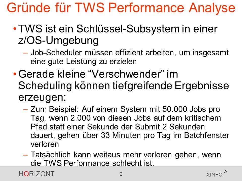 HORIZONT 2 XINFO ® Gründe für TWS Performance Analyse TWS ist ein Schlüssel-Subsystem in einer z/OS-Umgebung –Job-Scheduler müssen effizient arbeiten, um insgesamt eine gute Leistung zu erzielen Gerade kleine Verschwender im Scheduling können tiefgreifende Ergebnisse erzeugen: –Zum Beispiel: Auf einem System mit 50.000 Jobs pro Tag, wenn 2.000 von diesen Jobs auf dem kritischem Pfad statt einer Sekunde der Submit 2 Sekunden dauert, gehen über 33 Minuten pro Tag im Batchfenster verloren –Tatsächlich kann weitaus mehr verloren gehen, wenn die TWS Performance schlecht ist.