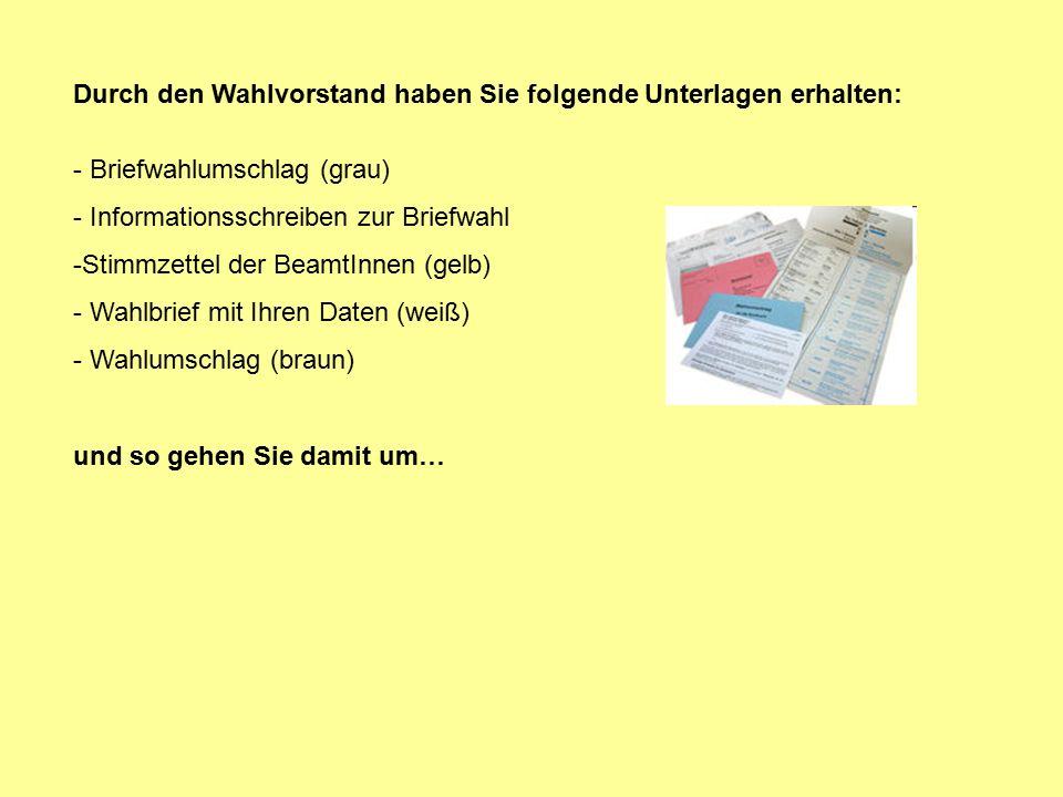 Durch den Wahlvorstand haben Sie folgende Unterlagen erhalten: - Briefwahlumschlag (grau) - Informationsschreiben zur Briefwahl -Stimmzettel der BeamtInnen (gelb) - Wahlbrief mit Ihren Daten (weiß) - Wahlumschlag (braun) und so gehen Sie damit um…