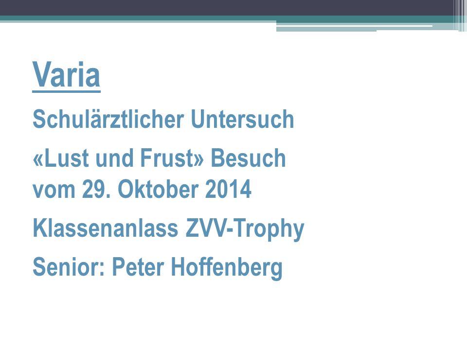 Varia Schulärztlicher Untersuch «Lust und Frust» Besuch vom 29. Oktober 2014 Klassenanlass ZVV-Trophy Senior: Peter Hoffenberg