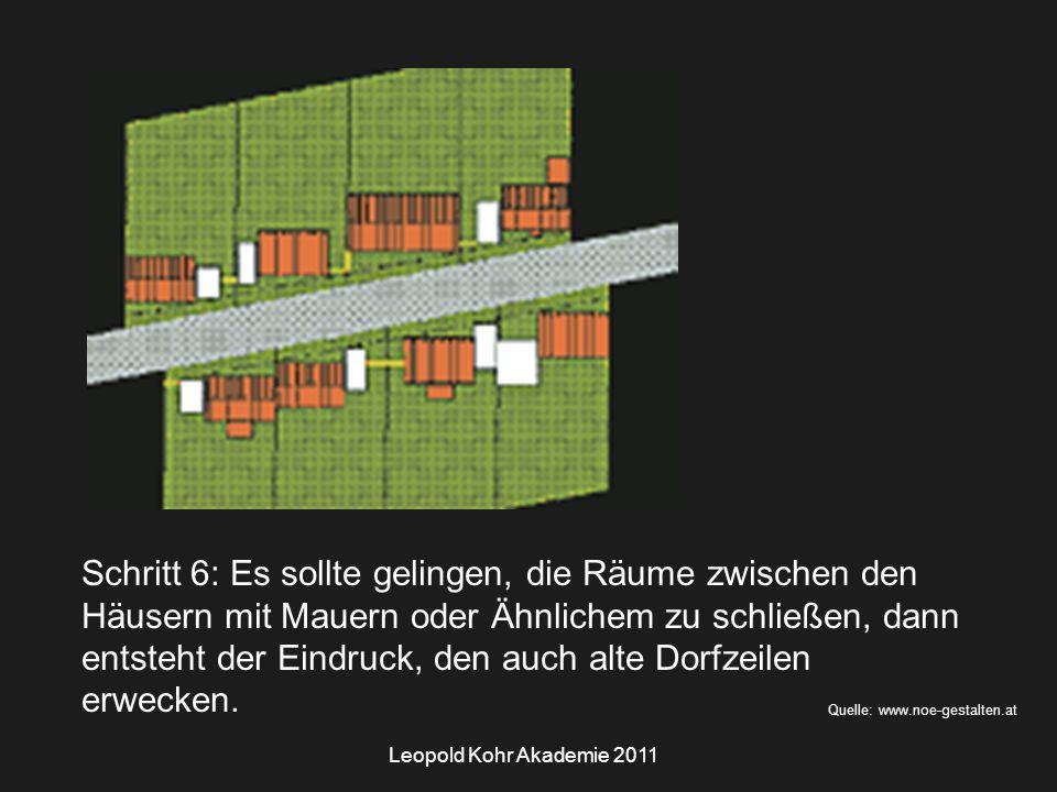 Leopold Kohr Akademie 2011 Quelle: www.noe-gestalten.at Schritt 6: Es sollte gelingen, die Räume zwischen den Häusern mit Mauern oder Ähnlichem zu schließen, dann entsteht der Eindruck, den auch alte Dorfzeilen erwecken.