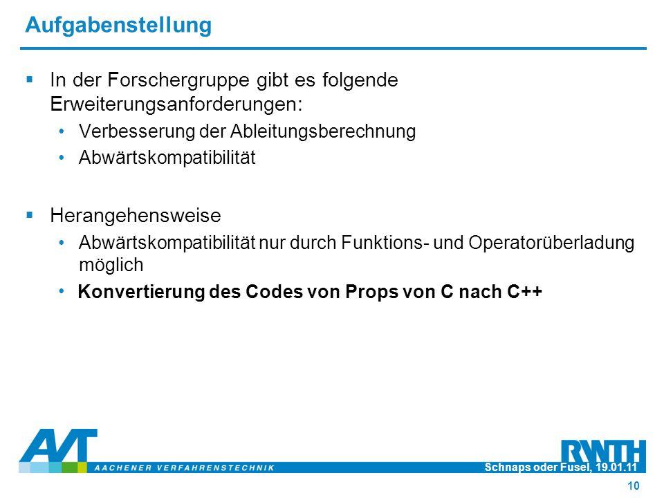 Aufgabenstellung  In der Forschergruppe gibt es folgende Erweiterungsanforderungen: Verbesserung der Ableitungsberechnung Abwärtskompatibilität  Herangehensweise Abwärtskompatibilität nur durch Funktions- und Operatorüberladung möglich Konvertierung des Codes von Props von C nach C++ Schnaps oder Fusel, 19.01.11 10 Konvertierung des Codes von Props von C nach C++