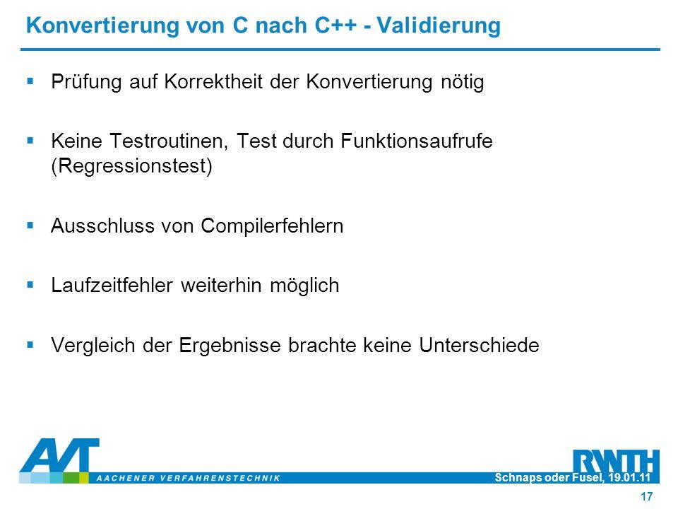 Konvertierung von C nach C++ - Validierung  Prüfung auf Korrektheit der Konvertierung nötig  Keine Testroutinen, Test durch Funktionsaufrufe (Regressionstest)  Ausschluss von Compilerfehlern  Laufzeitfehler weiterhin möglich  Vergleich der Ergebnisse brachte keine Unterschiede Schnaps oder Fusel, 19.01.11 17