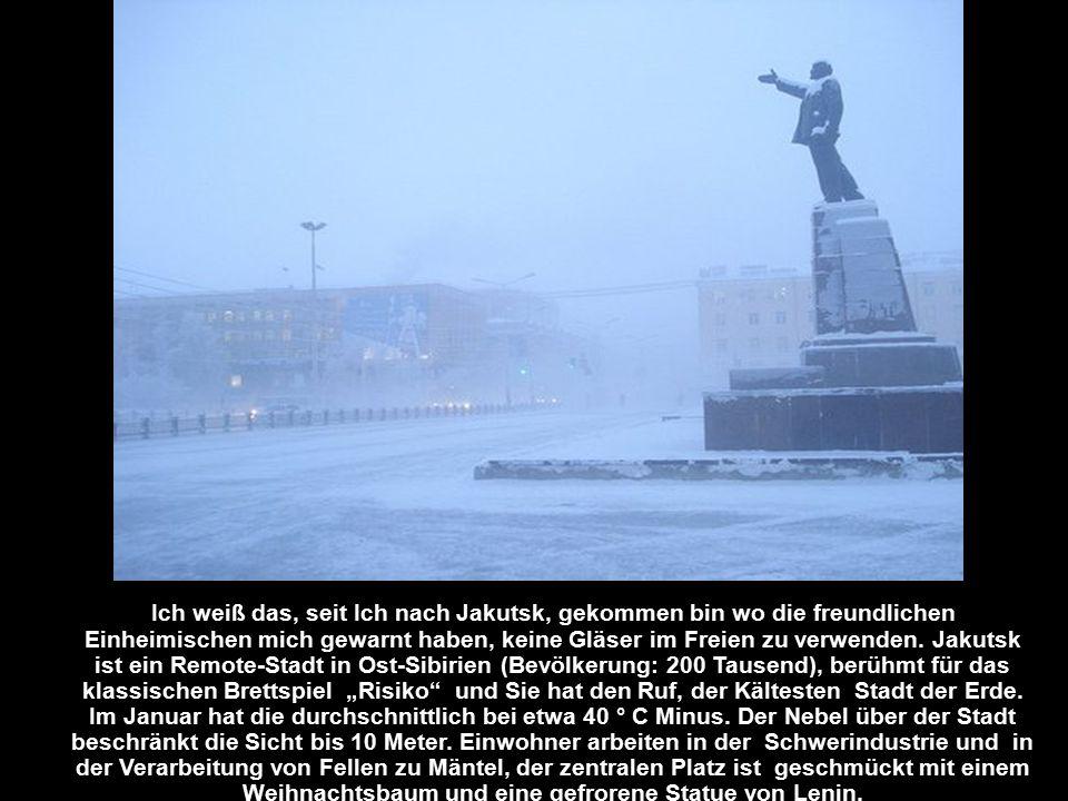 Ich weiß das, seit Ich nach Jakutsk, gekommen bin wo die freundlichen Einheimischen mich gewarnt haben, keine Gläser im Freien zu verwenden.