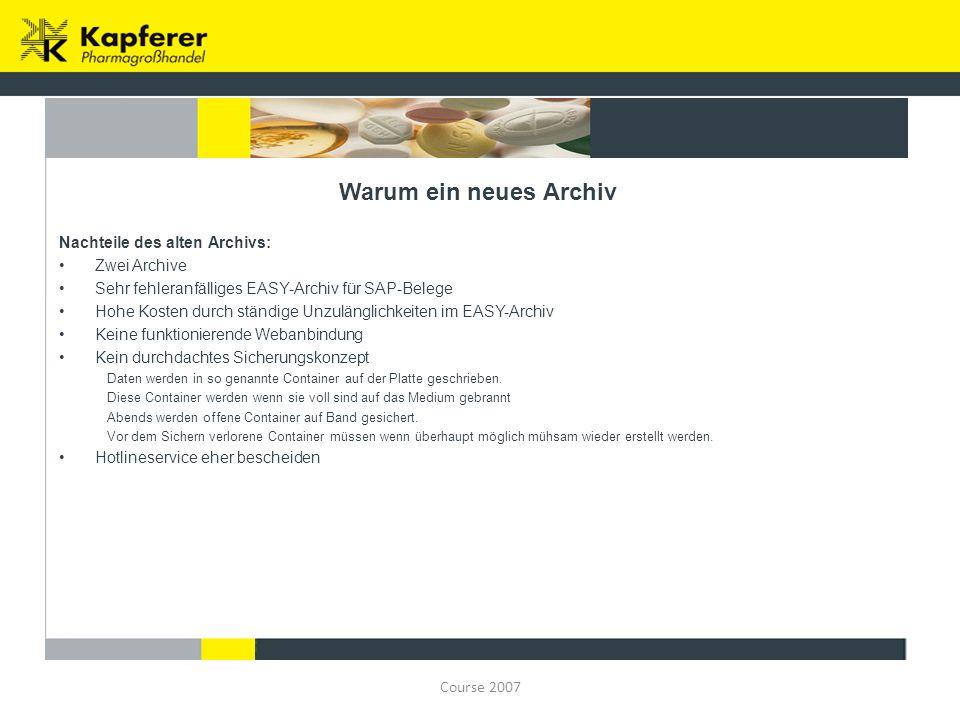 Course 2007 Warum ein neues Archiv Nachteile des alten Archivs: Zwei Archive Sehr fehleranfälliges EASY-Archiv für SAP-Belege Hohe Kosten durch ständi