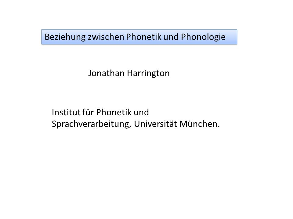 Jonathan Harrington Beziehung zwischen Phonetik und Phonologie Institut für Phonetik und Sprachverarbeitung, Universität München.