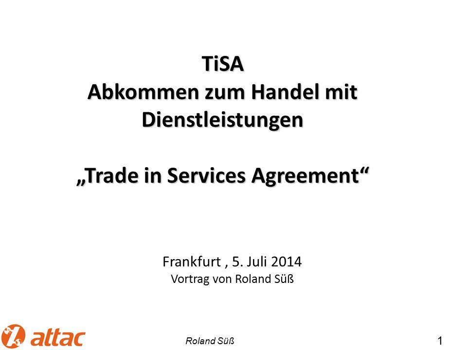 """1 TiSA Abkommen zum Handel mit Dienstleistungen """"Trade in Services Agreement"""" Frankfurt, 5. Juli 2014 Vortrag von Roland Süß Roland Süß"""