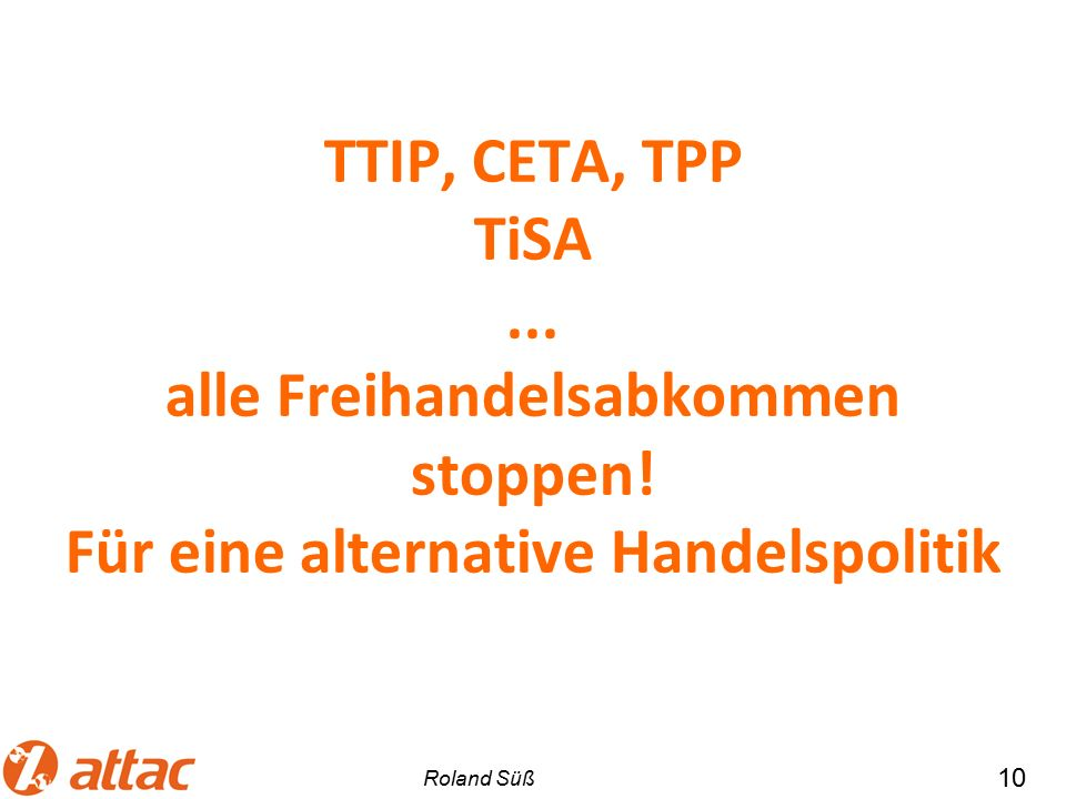 TTIP, CETA, TPP TiSA... alle Freihandelsabkommen stoppen! Für eine alternative Handelspolitik 10 Roland Süß