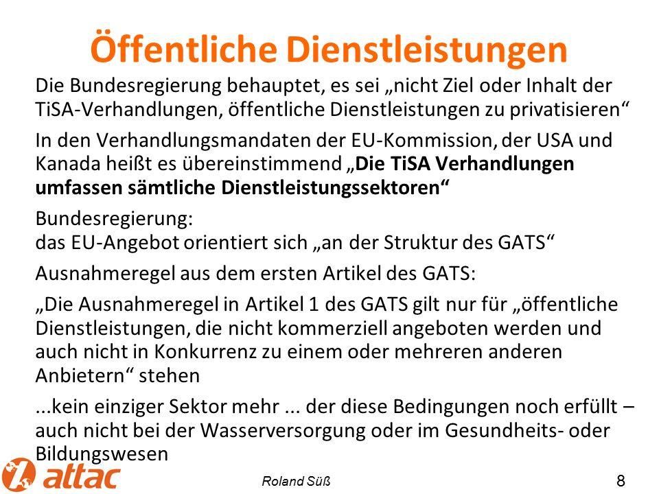 """Öffentliche Dienstleistungen Die Bundesregierung behauptet, es sei """"nicht Ziel oder Inhalt der TiSA-Verhandlungen, öffentliche Dienstleistungen zu privatisieren In den Verhandlungsmandaten der EU-Kommission, der USA und Kanada heißt es übereinstimmend """"Die TiSA Verhandlungen umfassen sämtliche Dienstleistungssektoren Bundesregierung: das EU-Angebot orientiert sich """"an der Struktur des GATS Ausnahmeregel aus dem ersten Artikel des GATS: """"Die Ausnahmeregel in Artikel 1 des GATS gilt nur für """"öffentliche Dienstleistungen, die nicht kommerziell angeboten werden und auch nicht in Konkurrenz zu einem oder mehreren anderen Anbietern stehen...kein einziger Sektor mehr..."""