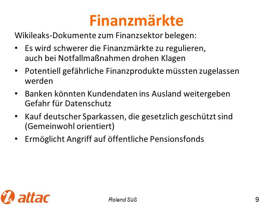 Finanzmärkte Wikileaks-Dokumente zum Finanzsektor belegen: Es wird schwerer die Finanzmärkte zu regulieren, auch bei Notfallmaßnahmen drohen Klagen Potentiell gefährliche Finanzprodukte müssten zugelassen werden Banken könnten Kundendaten ins Ausland weitergeben Gefahr für Datenschutz Kauf deutscher Sparkassen, die gesetzlich geschützt sind (Gemeinwohl orientiert) Ermöglicht Angriff auf öffentliche Pensionsfonds 9 Roland Süß
