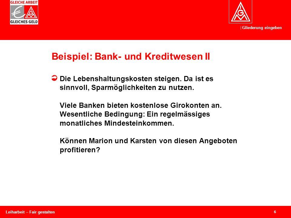 Gliederung eingeben 6 Leiharbeit – Fair gestalten Beispiel: Bank- und Kreditwesen II Die Lebenshaltungskosten steigen.