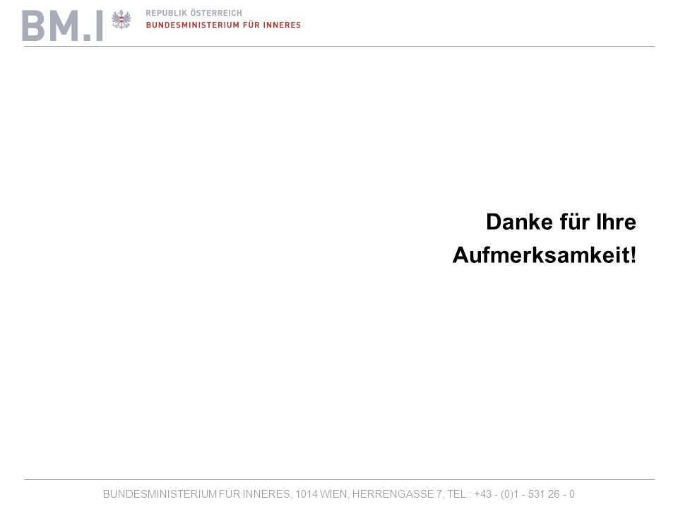 BUNDESMINISTERIUM FÜR INNERES, 1014 WIEN, HERRENGASSE 7, TEL.: +43 - (0)1 - 531 26 - 0 Danke für Ihre Aufmerksamkeit!