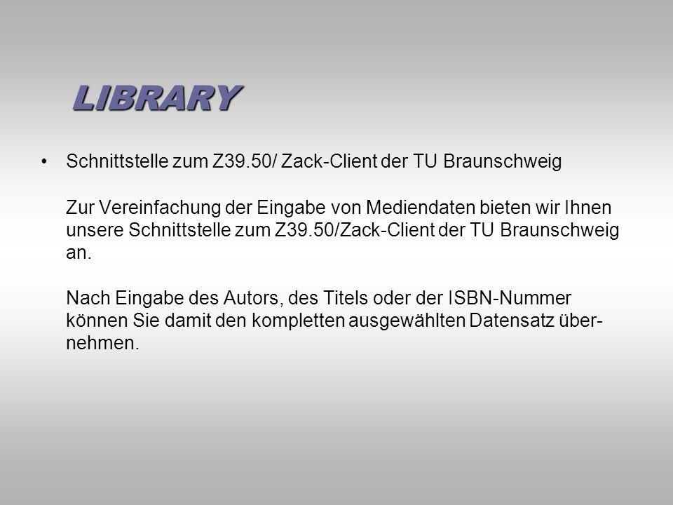 LIBRARY LIBRARY Schnittstelle zum Z39.50/ Zack-Client der TU Braunschweig Zur Vereinfachung der Eingabe von Mediendaten bieten wir Ihnen unsere Schnittstelle zum Z39.50/Zack-Client der TU Braunschweig an.