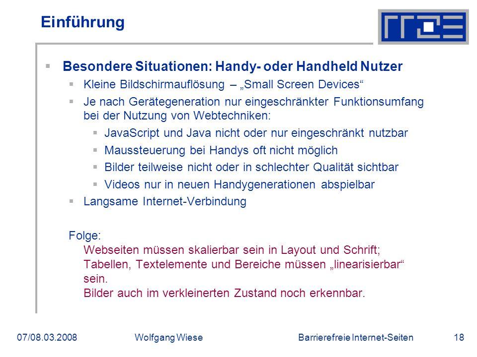 Barrierefreie Internet-Seiten07/08.03.2008Wolfgang Wiese18 Einführung  Besondere Situationen: Handy- oder Handheld Nutzer  Kleine Bildschirmauflösun