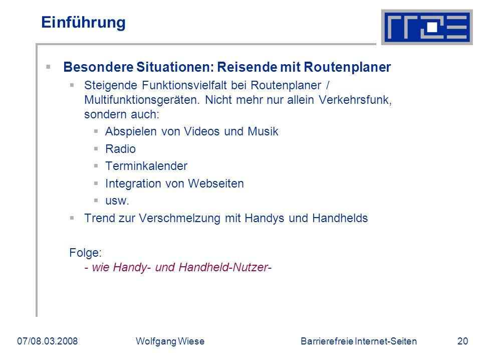 Barrierefreie Internet-Seiten07/08.03.2008Wolfgang Wiese20 Einführung  Besondere Situationen: Reisende mit Routenplaner  Steigende Funktionsvielfalt bei Routenplaner / Multifunktionsgeräten.