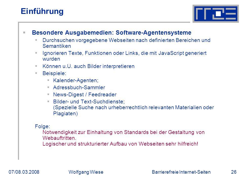 Barrierefreie Internet-Seiten07/08.03.2008Wolfgang Wiese26 Einführung  Besondere Ausgabemedien: Software-Agentensysteme  Durchsuchen vorgegebene Webseiten nach definierten Bereichen und Semantiken  Ignorieren Texte, Funktionen oder Links, die mit JavaScript generiert wurden  Können u.U.