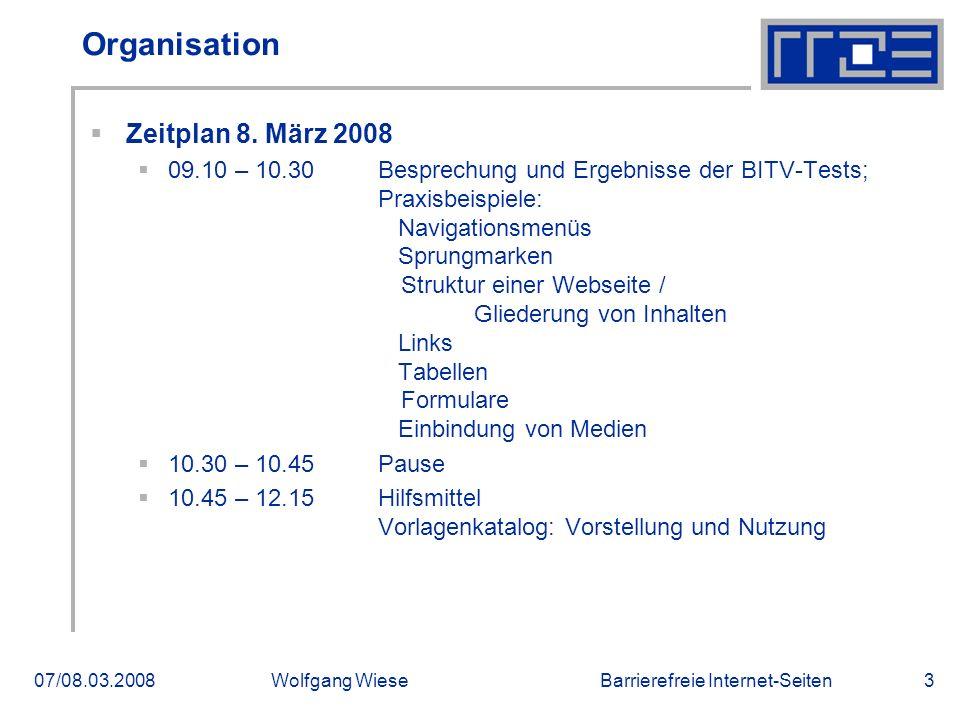 Barrierefreie Internet-Seiten07/08.03.2008Wolfgang Wiese3 Organisation  Zeitplan 8. März 2008  09.10 – 10.30 Besprechung und Ergebnisse der BITV-Tes