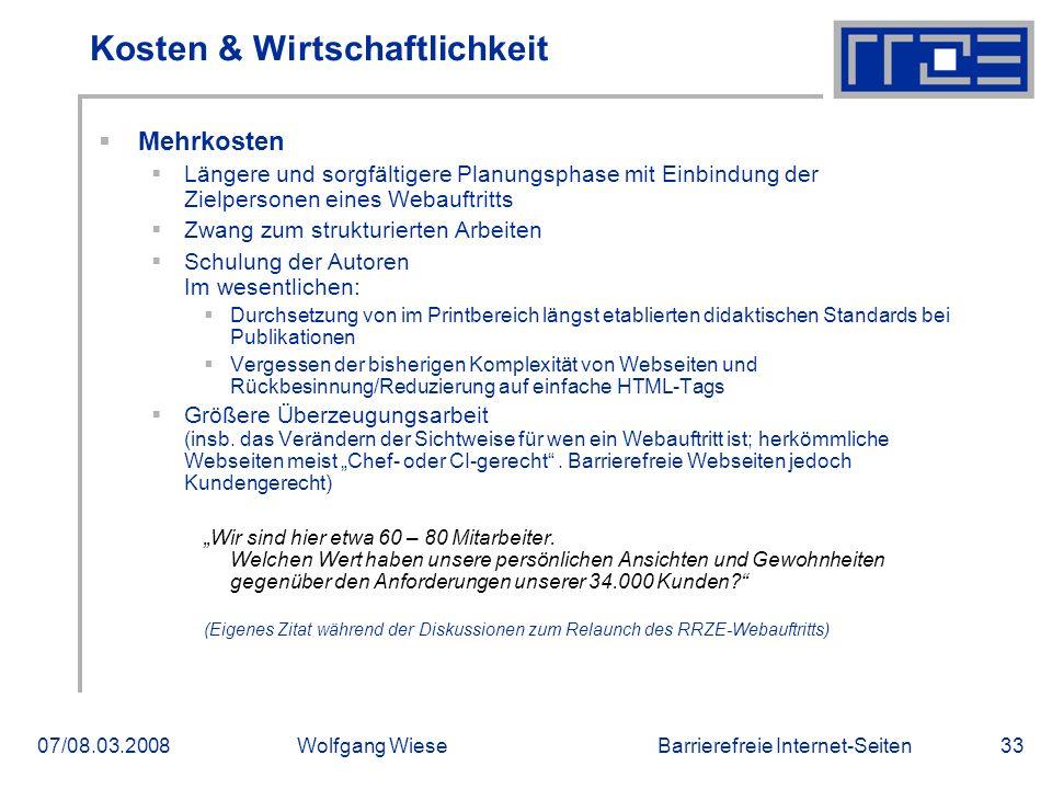 Barrierefreie Internet-Seiten07/08.03.2008Wolfgang Wiese33 Kosten & Wirtschaftlichkeit  Mehrkosten  Längere und sorgfältigere Planungsphase mit Einb