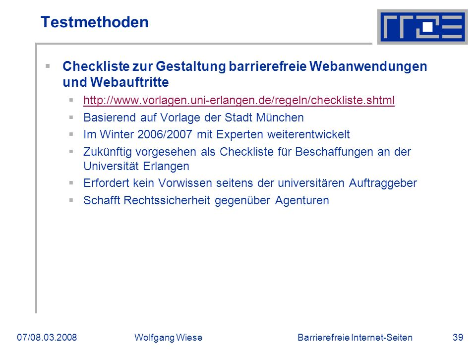 Barrierefreie Internet-Seiten07/08.03.2008Wolfgang Wiese39 Testmethoden  Checkliste zur Gestaltung barrierefreie Webanwendungen und Webauftritte  http://www.vorlagen.uni-erlangen.de/regeln/checkliste.shtml http://www.vorlagen.uni-erlangen.de/regeln/checkliste.shtml  Basierend auf Vorlage der Stadt München  Im Winter 2006/2007 mit Experten weiterentwickelt  Zukünftig vorgesehen als Checkliste für Beschaffungen an der Universität Erlangen  Erfordert kein Vorwissen seitens der universitären Auftraggeber  Schafft Rechtssicherheit gegenüber Agenturen