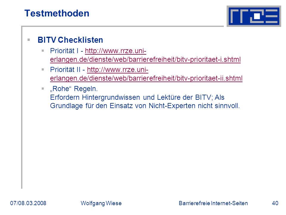 """Barrierefreie Internet-Seiten07/08.03.2008Wolfgang Wiese40 Testmethoden  BITV Checklisten  Priorität I - http://www.rrze.uni- erlangen.de/dienste/web/barrierefreiheit/bitv-prioritaet-i.shtmlhttp://www.rrze.uni- erlangen.de/dienste/web/barrierefreiheit/bitv-prioritaet-i.shtml  Priorität II - http://www.rrze.uni- erlangen.de/dienste/web/barrierefreiheit/bitv-prioritaet-ii.shtmlhttp://www.rrze.uni- erlangen.de/dienste/web/barrierefreiheit/bitv-prioritaet-ii.shtml  """"Rohe Regeln."""