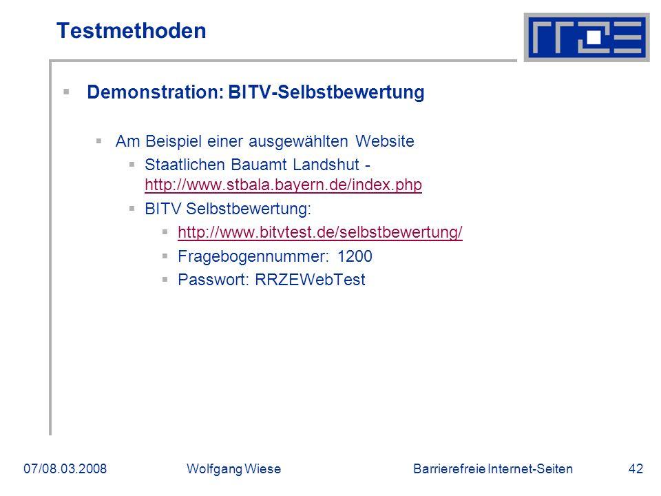 Barrierefreie Internet-Seiten07/08.03.2008Wolfgang Wiese42 Testmethoden  Demonstration: BITV-Selbstbewertung  Am Beispiel einer ausgewählten Website  Staatlichen Bauamt Landshut - http://www.stbala.bayern.de/index.php http://www.stbala.bayern.de/index.php  BITV Selbstbewertung:  http://www.bitvtest.de/selbstbewertung/ http://www.bitvtest.de/selbstbewertung/  Fragebogennummer: 1200  Passwort: RRZEWebTest