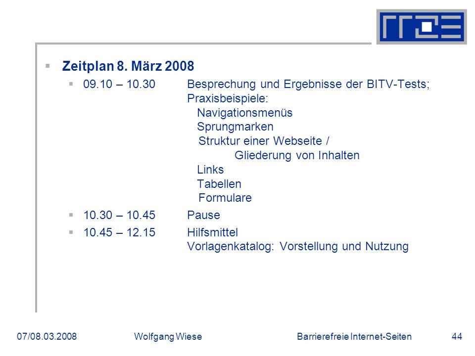 Barrierefreie Internet-Seiten07/08.03.2008Wolfgang Wiese44  Zeitplan 8. März 2008  09.10 – 10.30 Besprechung und Ergebnisse der BITV-Tests; Praxisbe