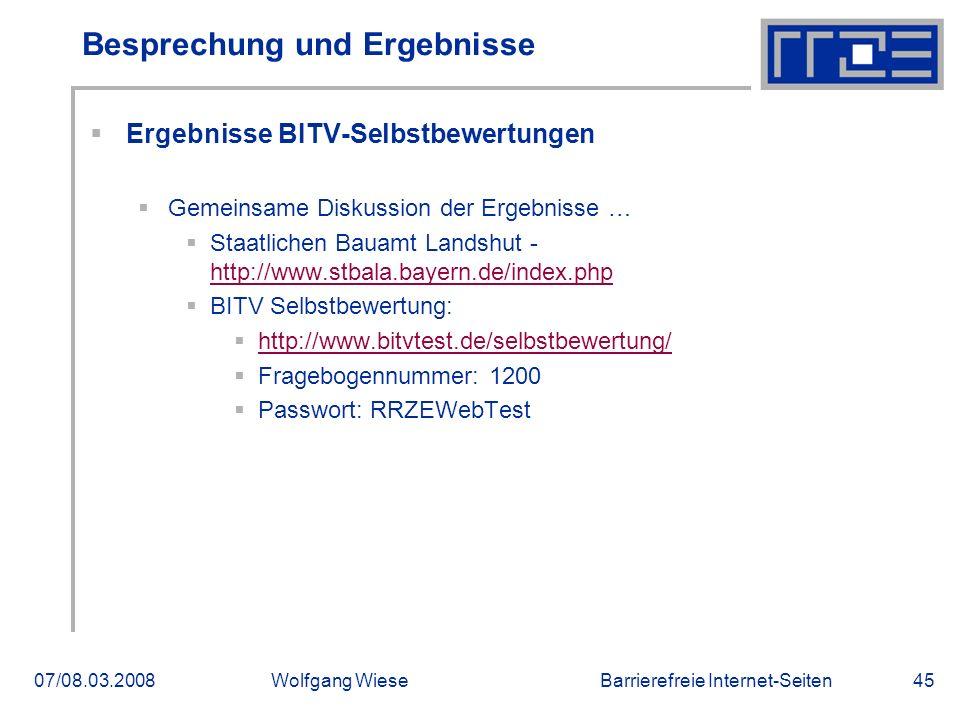 Barrierefreie Internet-Seiten07/08.03.2008Wolfgang Wiese45 Besprechung und Ergebnisse  Ergebnisse BITV-Selbstbewertungen  Gemeinsame Diskussion der Ergebnisse …  Staatlichen Bauamt Landshut - http://www.stbala.bayern.de/index.php http://www.stbala.bayern.de/index.php  BITV Selbstbewertung:  http://www.bitvtest.de/selbstbewertung/ http://www.bitvtest.de/selbstbewertung/  Fragebogennummer: 1200  Passwort: RRZEWebTest