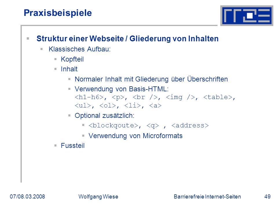 Barrierefreie Internet-Seiten07/08.03.2008Wolfgang Wiese49 Praxisbeispiele  Struktur einer Webseite / Gliederung von Inhalten  Klassisches Aufbau:  Kopfteil  Inhalt  Normaler Inhalt mit Gliederung über Überschriften  Verwendung von Basis-HTML:,,,,,,,,  Optional zusätzlich: ,,  Verwendung von Microformats  Fussteil