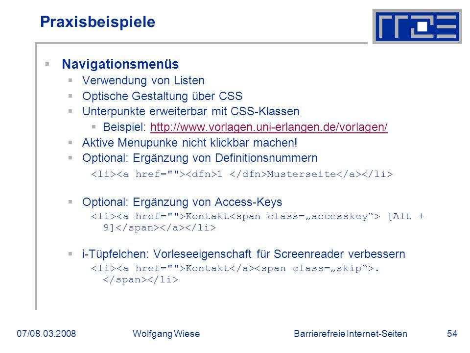 Barrierefreie Internet-Seiten07/08.03.2008Wolfgang Wiese54 Praxisbeispiele  Navigationsmenüs  Verwendung von Listen  Optische Gestaltung über CSS  Unterpunkte erweiterbar mit CSS-Klassen  Beispiel: http://www.vorlagen.uni-erlangen.de/vorlagen/http://www.vorlagen.uni-erlangen.de/vorlagen/  Aktive Menupunke nicht klickbar machen.