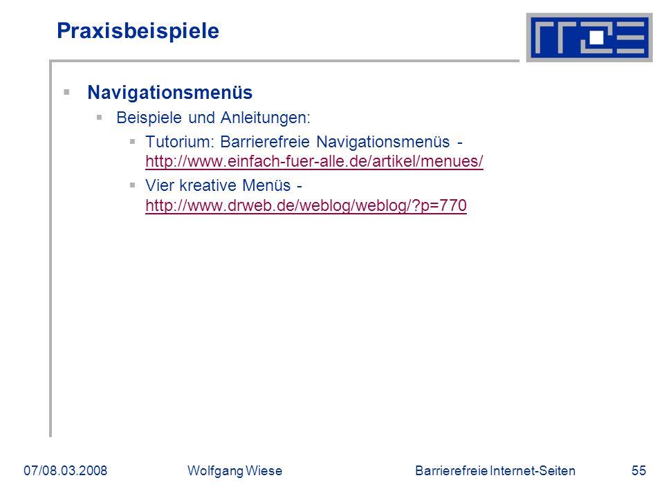 Barrierefreie Internet-Seiten07/08.03.2008Wolfgang Wiese55 Praxisbeispiele  Navigationsmenüs  Beispiele und Anleitungen:  Tutorium: Barrierefreie Navigationsmenüs - http://www.einfach-fuer-alle.de/artikel/menues/ http://www.einfach-fuer-alle.de/artikel/menues/  Vier kreative Menüs - http://www.drweb.de/weblog/weblog/?p=770 http://www.drweb.de/weblog/weblog/?p=770