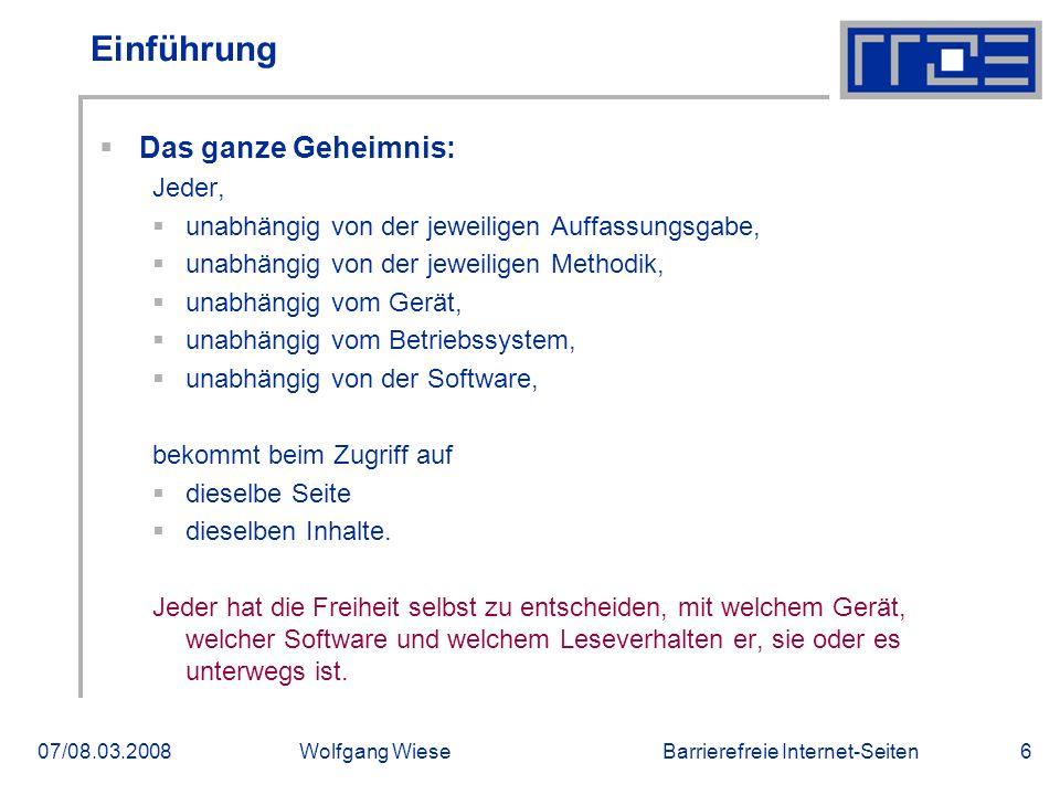 Barrierefreie Internet-Seiten07/08.03.2008Wolfgang Wiese6 Einführung  Das ganze Geheimnis: Jeder,  unabhängig von der jeweiligen Auffassungsgabe, 