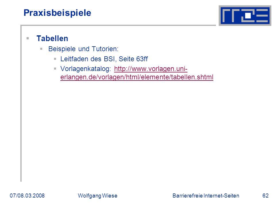 Barrierefreie Internet-Seiten07/08.03.2008Wolfgang Wiese62 Praxisbeispiele  Tabellen  Beispiele und Tutorien:  Leitfaden des BSI, Seite 63ff  Vorlagenkatalog: http://www.vorlagen.uni- erlangen.de/vorlagen/html/elemente/tabellen.shtmlhttp://www.vorlagen.uni- erlangen.de/vorlagen/html/elemente/tabellen.shtml