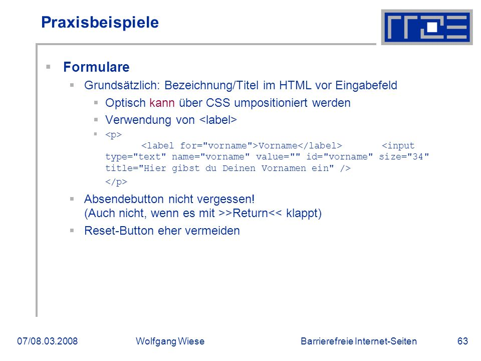 Barrierefreie Internet-Seiten07/08.03.2008Wolfgang Wiese63 Praxisbeispiele  Formulare  Grundsätzlich: Bezeichnung/Titel im HTML vor Eingabefeld  Optisch kann über CSS umpositioniert werden  Verwendung von  Vorname  Absendebutton nicht vergessen.