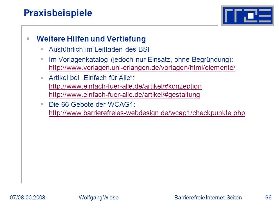 """Barrierefreie Internet-Seiten07/08.03.2008Wolfgang Wiese66 Praxisbeispiele  Weitere Hilfen und Vertiefung  Ausführlich im Leitfaden des BSI  Im Vorlagenkatalog (jedoch nur Einsatz, ohne Begründung): http://www.vorlagen.uni-erlangen.de/vorlagen/html/elemente/ http://www.vorlagen.uni-erlangen.de/vorlagen/html/elemente/  Artikel bei """"Einfach für Alle : http://www.einfach-fuer-alle.de/artikel/#konzeption http://www.einfach-fuer-alle.de/artikel/#gestaltung http://www.einfach-fuer-alle.de/artikel/#konzeption http://www.einfach-fuer-alle.de/artikel/#gestaltung  Die 66 Gebote der WCAG1: http://www.barrierefreies-webdesign.de/wcag1/checkpunkte.php http://www.barrierefreies-webdesign.de/wcag1/checkpunkte.php"""