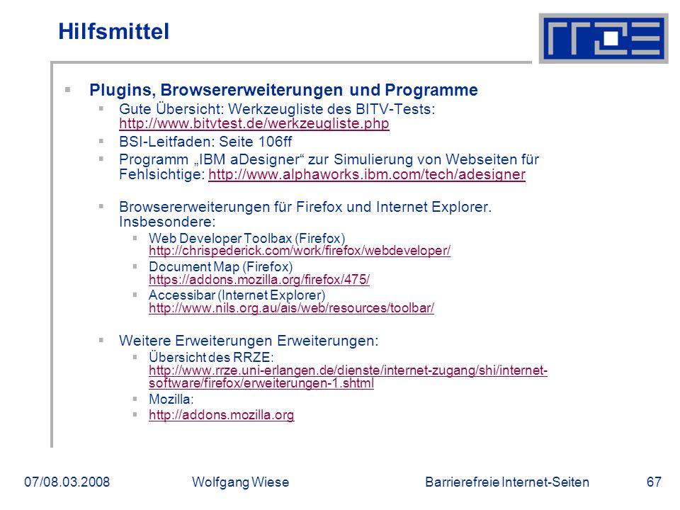 """Barrierefreie Internet-Seiten07/08.03.2008Wolfgang Wiese67 Hilfsmittel  Plugins, Browsererweiterungen und Programme  Gute Übersicht: Werkzeugliste des BITV-Tests: http://www.bitvtest.de/werkzeugliste.php http://www.bitvtest.de/werkzeugliste.php  BSI-Leitfaden: Seite 106ff  Programm """"IBM aDesigner zur Simulierung von Webseiten für Fehlsichtige: http://www.alphaworks.ibm.com/tech/adesignerhttp://www.alphaworks.ibm.com/tech/adesigner  Browsererweiterungen für Firefox und Internet Explorer."""