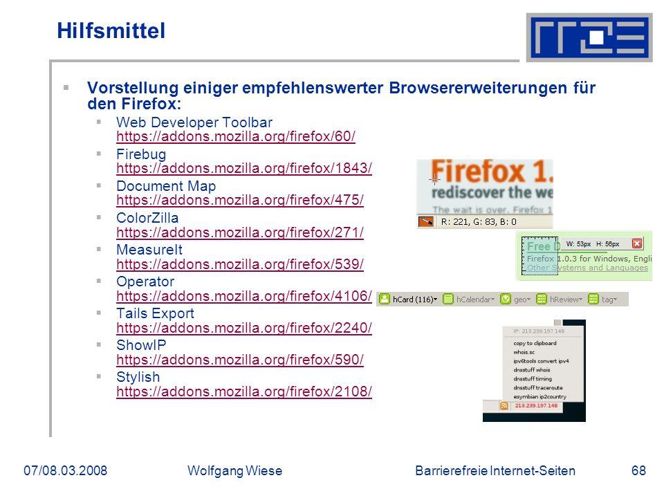Barrierefreie Internet-Seiten07/08.03.2008Wolfgang Wiese68 Hilfsmittel  Vorstellung einiger empfehlenswerter Browsererweiterungen für den Firefox:  Web Developer Toolbar https://addons.mozilla.org/firefox/60/ https://addons.mozilla.org/firefox/60/  Firebug https://addons.mozilla.org/firefox/1843/ https://addons.mozilla.org/firefox/1843/  Document Map https://addons.mozilla.org/firefox/475/ https://addons.mozilla.org/firefox/475/  ColorZilla https://addons.mozilla.org/firefox/271/ https://addons.mozilla.org/firefox/271/  MeasureIt https://addons.mozilla.org/firefox/539/ https://addons.mozilla.org/firefox/539/  Operator https://addons.mozilla.org/firefox/4106/ https://addons.mozilla.org/firefox/4106/  Tails Export https://addons.mozilla.org/firefox/2240/ https://addons.mozilla.org/firefox/2240/  ShowIP https://addons.mozilla.org/firefox/590/ https://addons.mozilla.org/firefox/590/  Stylish https://addons.mozilla.org/firefox/2108/ https://addons.mozilla.org/firefox/2108/