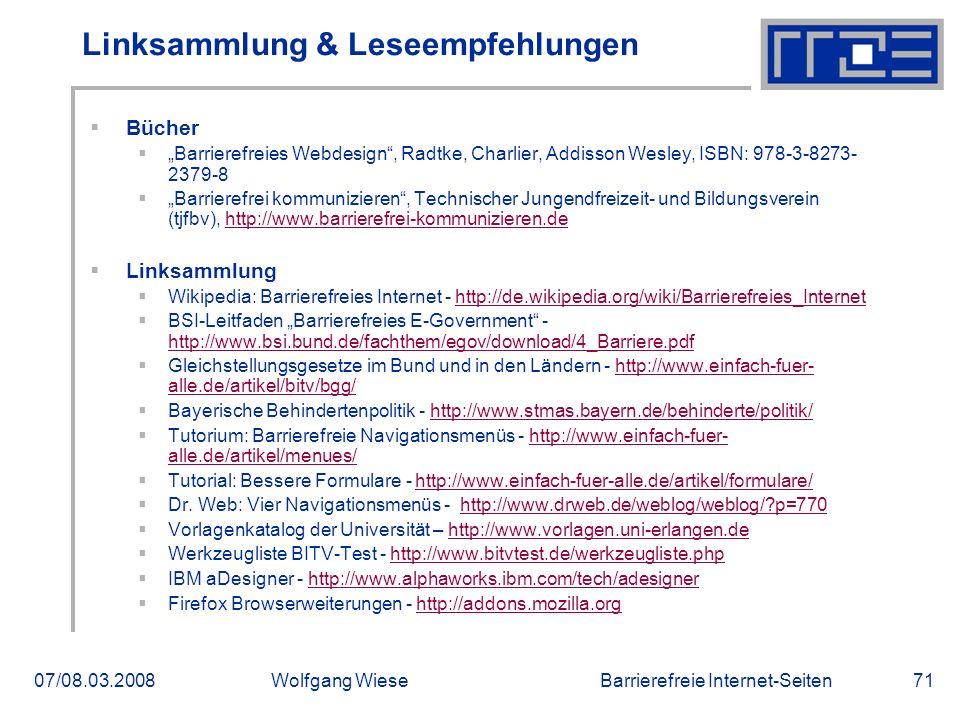 """Barrierefreie Internet-Seiten07/08.03.2008Wolfgang Wiese71 Linksammlung & Leseempfehlungen  Bücher  """"Barrierefreies Webdesign , Radtke, Charlier, Addisson Wesley, ISBN: 978-3-8273- 2379-8  """"Barrierefrei kommunizieren , Technischer Jungendfreizeit- und Bildungsverein (tjfbv), http://www.barrierefrei-kommunizieren.dehttp://www.barrierefrei-kommunizieren.de  Linksammlung  Wikipedia: Barrierefreies Internet - http://de.wikipedia.org/wiki/Barrierefreies_Internethttp://de.wikipedia.org/wiki/Barrierefreies_Internet  BSI-Leitfaden """"Barrierefreies E-Government - http://www.bsi.bund.de/fachthem/egov/download/4_Barriere.pdf http://www.bsi.bund.de/fachthem/egov/download/4_Barriere.pdf  Gleichstellungsgesetze im Bund und in den Ländern - http://www.einfach-fuer- alle.de/artikel/bitv/bgg/http://www.einfach-fuer- alle.de/artikel/bitv/bgg/  Bayerische Behindertenpolitik - http://www.stmas.bayern.de/behinderte/politik/http://www.stmas.bayern.de/behinderte/politik/  Tutorium: Barrierefreie Navigationsmenüs - http://www.einfach-fuer- alle.de/artikel/menues/http://www.einfach-fuer- alle.de/artikel/menues/  Tutorial: Bessere Formulare - http://www.einfach-fuer-alle.de/artikel/formulare/http://www.einfach-fuer-alle.de/artikel/formulare/  Dr."""