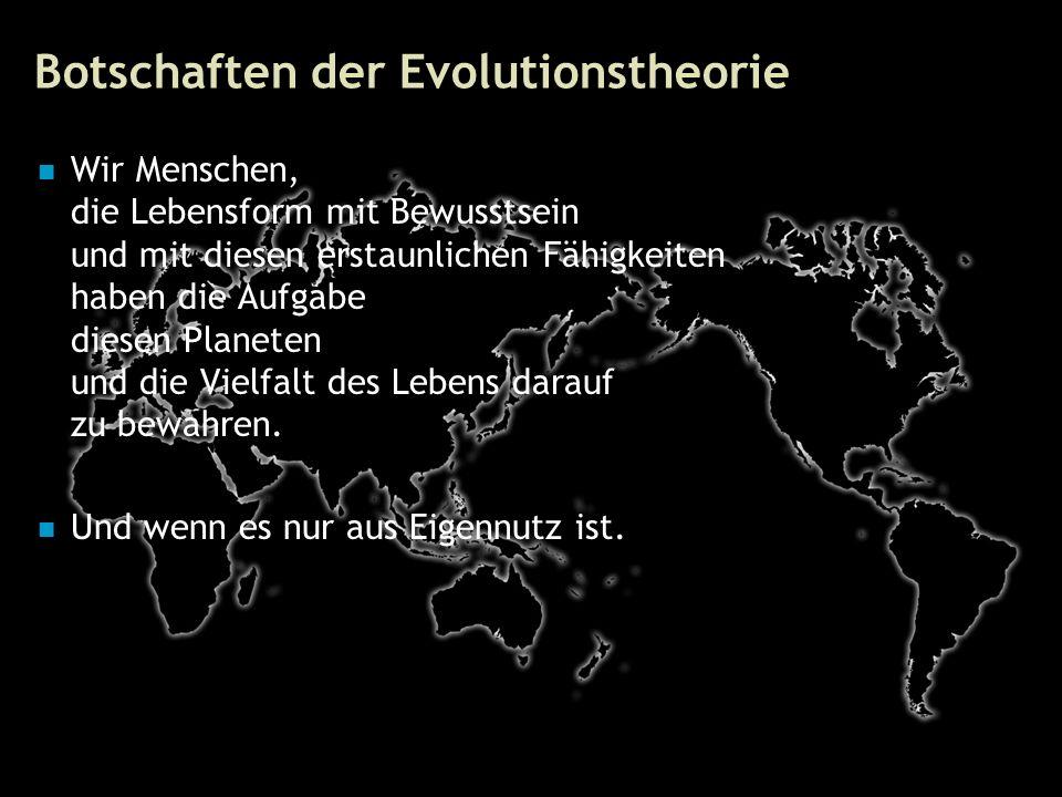 77 Botschaften der Evolutionstheorie Wir Menschen, die Lebensform mit Bewusstsein und mit diesen erstaunlichen Fähigkeiten haben die Aufgabe diesen Planeten und die Vielfalt des Lebens darauf zu bewahren.