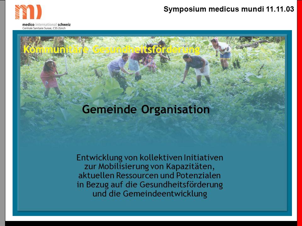 Symposium medicus mundi 11.11.03 Kommunitäre Gesundheitsförderung Gemeinde Organisation Stärkung der Managementkapazitäten und der Fähigkeiten zur Entwicklung von Lösungsansätzen bei den wichtigen sozialen AkteurInnen der Gemeinde.
