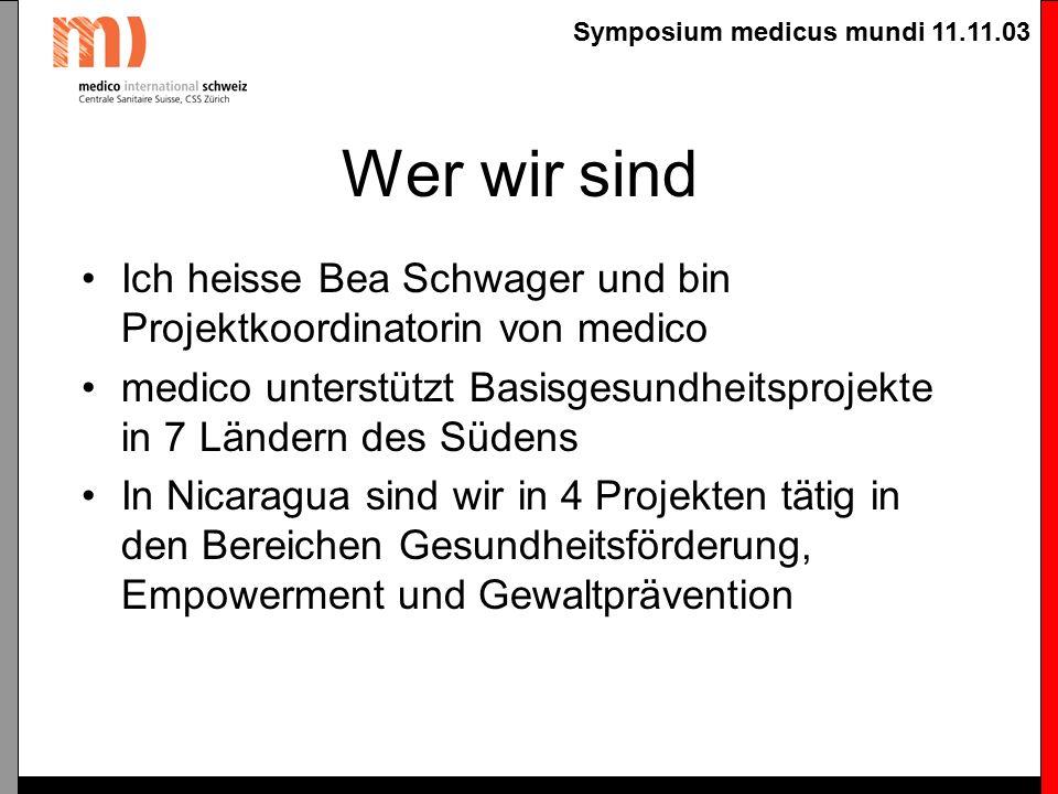 Symposium medicus mundi 11.11.03 Wer wir sind Ich heisse Bea Schwager und bin Projektkoordinatorin von medico medico unterstützt Basisgesundheitsprojekte in 7 Ländern des Südens In Nicaragua sind wir in 4 Projekten tätig in den Bereichen Gesundheitsförderung, Empowerment und Gewaltprävention