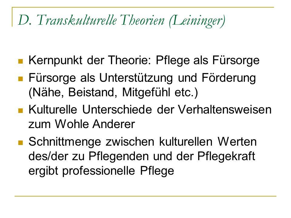D. Transkulturelle Theorien (Leininger) Kernpunkt der Theorie: Pflege als Fürsorge Fürsorge als Unterstützung und Förderung (Nähe, Beistand, Mitgefühl