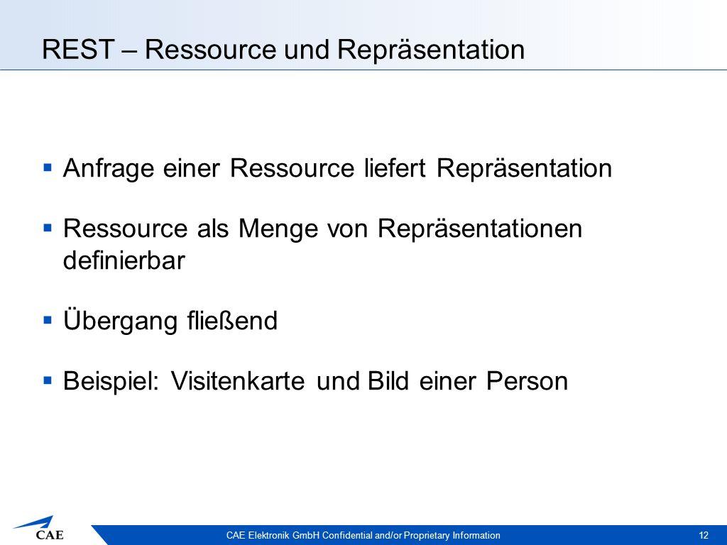 CAE Elektronik GmbH Confidential and/or Proprietary Information REST – Ressource und Repräsentation  Anfrage einer Ressource liefert Repräsentation  Ressource als Menge von Repräsentationen definierbar  Übergang fließend  Beispiel: Visitenkarte und Bild einer Person 12