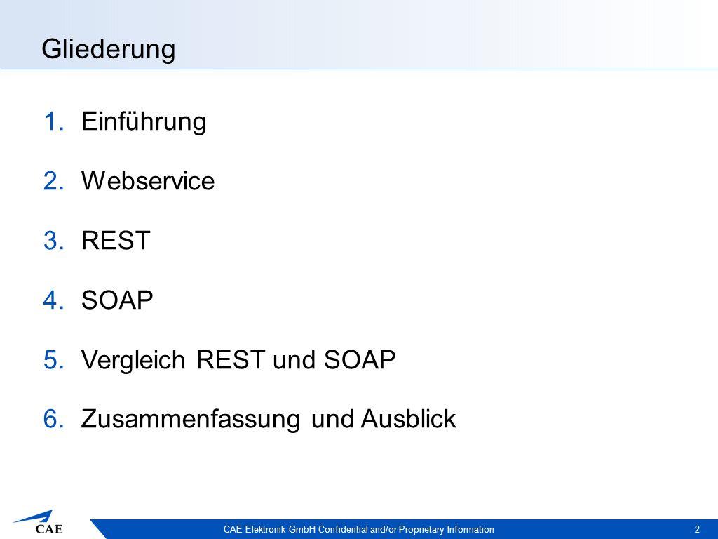 CAE Elektronik GmbH Confidential and/or Proprietary Information Gliederung 1.Einführung 2.Webservice 3.REST 4.SOAP 5.Vergleich REST und SOAP 6.Zusammenfassung und Ausblick 2