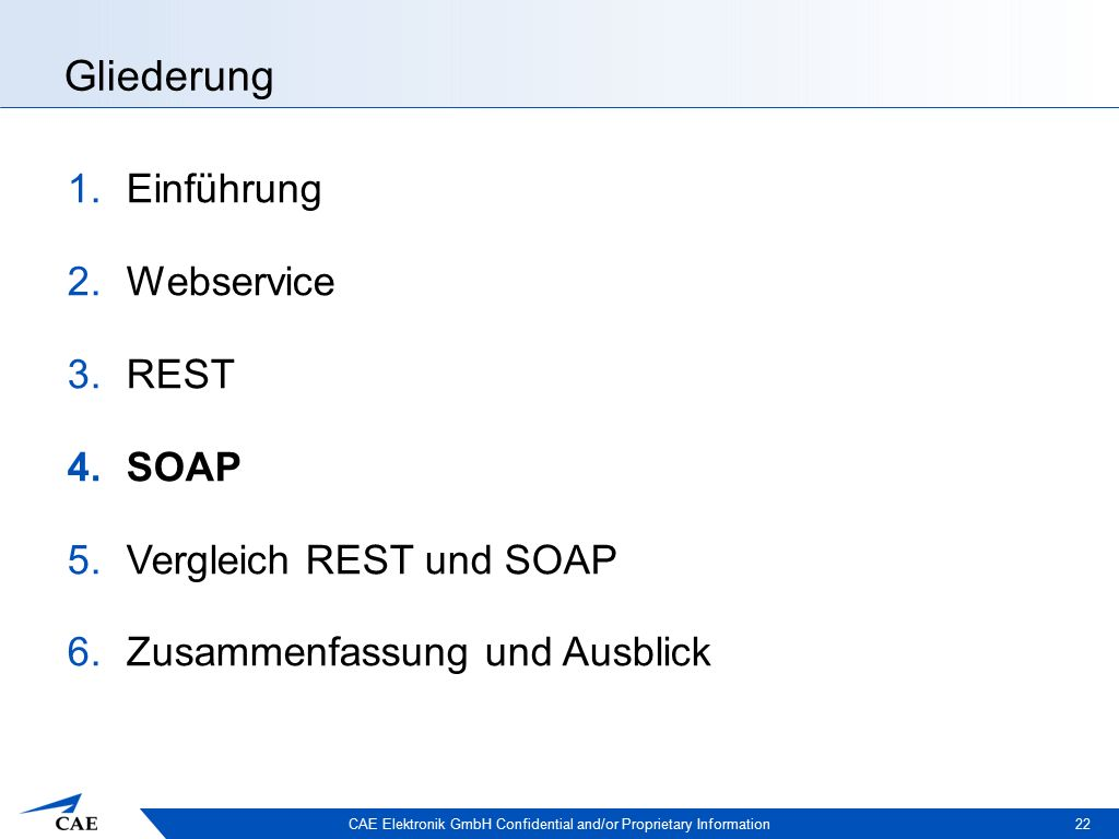 CAE Elektronik GmbH Confidential and/or Proprietary Information Gliederung 1.Einführung 2.Webservice 3.REST 4.SOAP 5.Vergleich REST und SOAP 6.Zusammenfassung und Ausblick 22