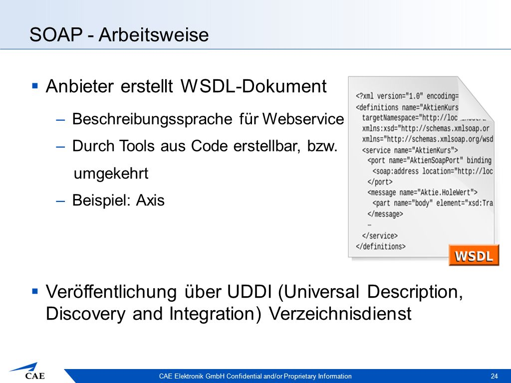 CAE Elektronik GmbH Confidential and/or Proprietary Information SOAP - Arbeitsweise  Anbieter erstellt WSDL-Dokument –Beschreibungssprache für Webservice –Durch Tools aus Code erstellbar, bzw.