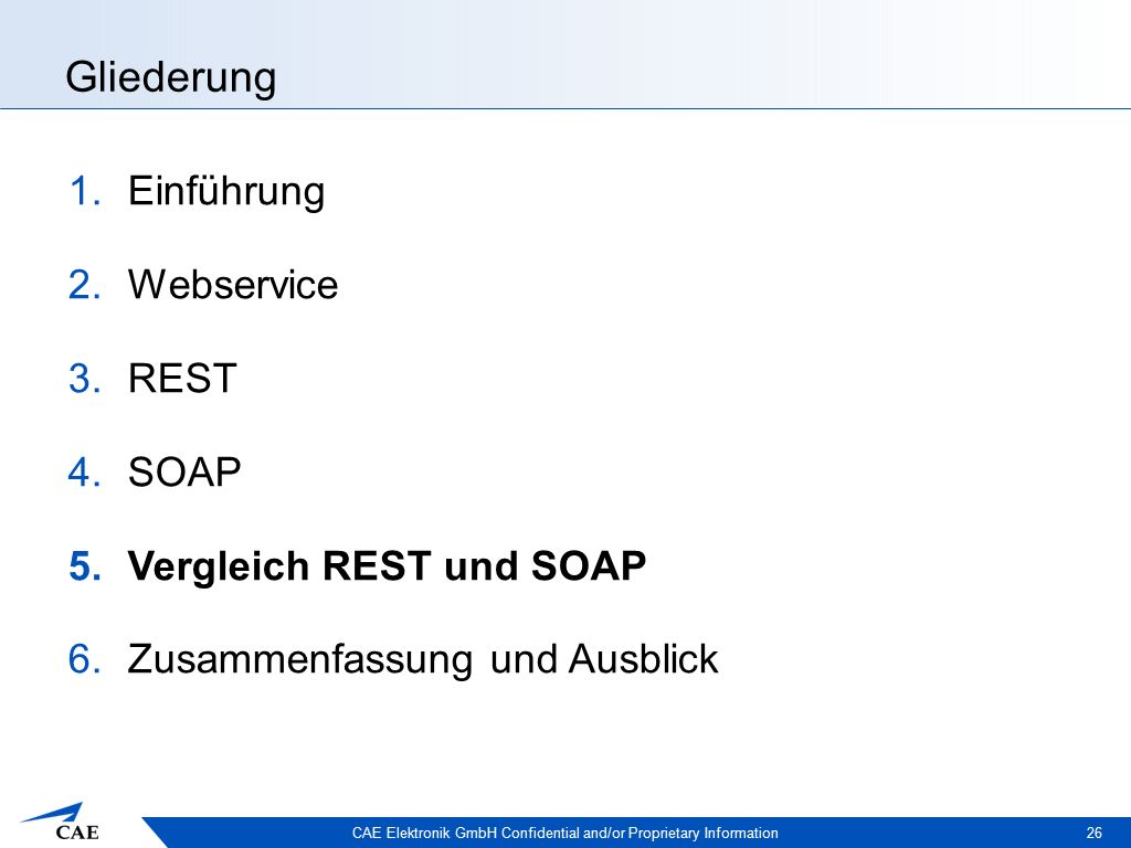 CAE Elektronik GmbH Confidential and/or Proprietary Information Gliederung 1.Einführung 2.Webservice 3.REST 4.SOAP 5.Vergleich REST und SOAP 6.Zusammenfassung und Ausblick 26